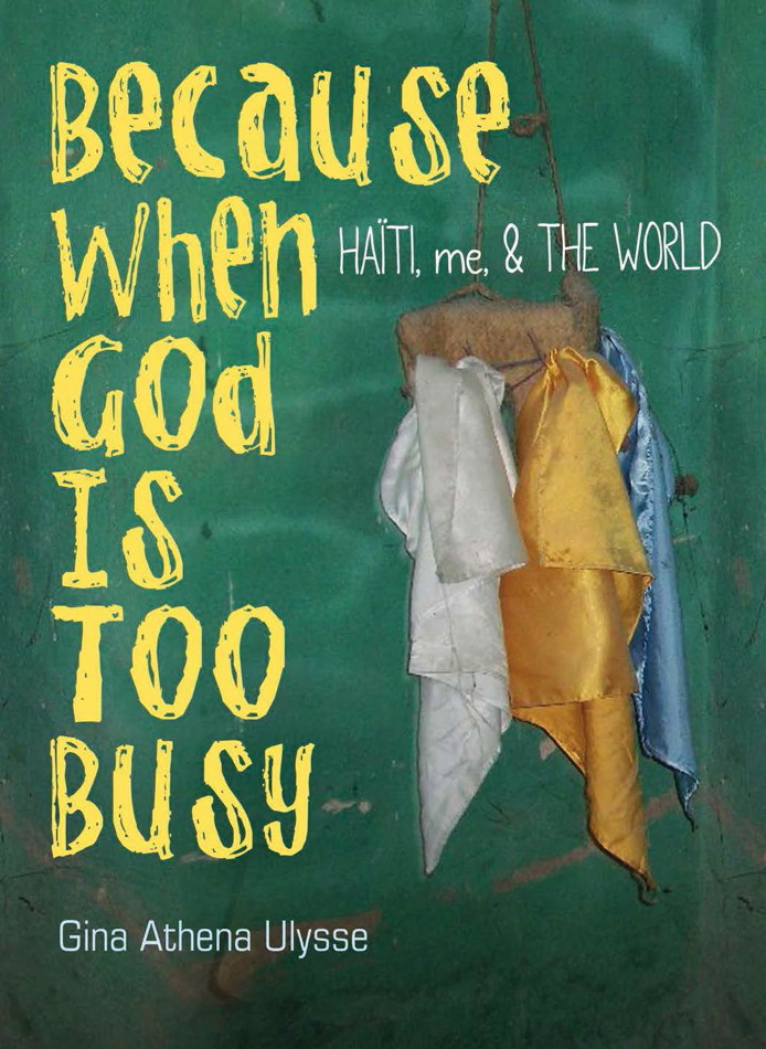 "Cover art for ""Because When God Is Too Busy Haiti, me & THE WORLD"" a collection of poems by Gina Athena Ulysse"