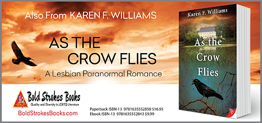 Also from Karen F. Williams, As The Crow Flies, A Lesbian Paranormal Romance BoldStrokesBooks.com Paperback, ISBN-13 9781635552850 $16.95 Ibook ISBN-13 9781635552843 $9.99
