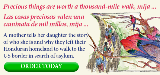 Precious things are worth a thousand-mile walk, mija … Las cosas preciosas valen una caminata de mil millas, mija … A mother tells her daughter the story of who she is and why they left their Honduran homeland to walk to the US border in search of asylum. ORDER TODAY
