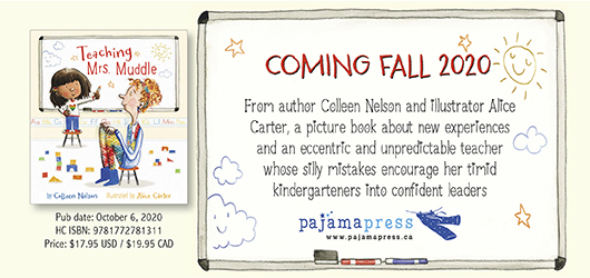 Teaching Mrs. Muddle Coming Fall 2020 From author Colleen Nelson and illustrator Alice Carter, a picture book about new experiences and an eccentric and unpredictable teacher whose silly mistakes encourage her timid kindergarteners into confident leaders Pajama Press www.pajamapress.ca