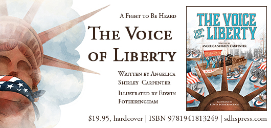 A fight to be heard. The Voice of Liberty. Written by Angelica Shirley Carpenter Illustrated by Edwin Fotheringham $19.95 hardcover ISBN 9781941813249 sdhspress.com