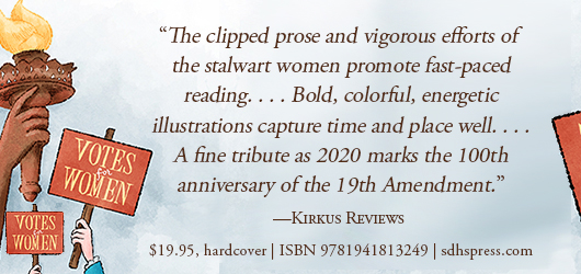 """The clipped prose and vigorous efforts of the stalwart women promote fast-paced reading…Bold, colorful, energetic illustrations capture time and place well…A fine tribute as 2020 marks the 100th anniversary of the 19th Amendment."" Kirkus Reviews $19.95 Hardcover ISBN 9781941813249 sdhspress.com"