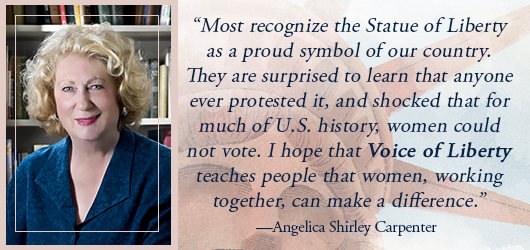 """most recognize the Statue of Liberty as a proud symbol of our country. They are surprised to learn that anyone ever protested it, and shocked that for much of US history, women could not vote. I hope that Voice of Liberty teaches people that women working together can make a difference."" Angelica Shirly Carpenter"