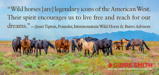 """""""Wild horses [are] legendary icons of the American West. Their spirit encourages us to live free and reach for our dreams."""" Janet Tipton, Founder, Intermountain Wild Horse & Burro Advisors Gibbs Smith Enriching and inspiring humankind since 1969"""