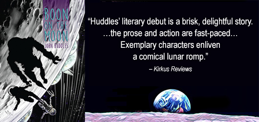 """Huddles' literary debut is a brisk, delightful story."" ""…the prose and action are fast paced…"" ""Exemplary characters enliven a comical lunar romp."" Kirkus Reviews Notable Publishing"