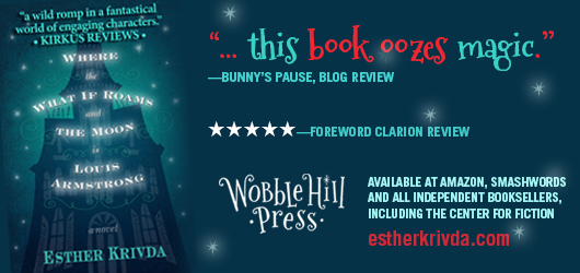 """A wild romp in a fantastical world of engaging characters."" Kirkus Reviews ""…this book oozes magic."" Bunny's Pause, Blog Review, 5 Stars-Foreword Clarion Review. Wobble Hill Press-Available at Amazon, Smashwords, and all independent booksellers, including the Center for Fiction estherkrivda.com Where the What If Roam and the Moon is Louis Armstrong-a novel-Esther Krivda"