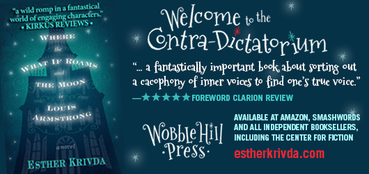 """A wild romp in a fantastical world of engaging characters."" Kirkus Reviews Welcome to the Contra-Dictatorium ""…a fantastically important book about sorting out a cacophony of inner voices to find one's true voice."" 5 Star Foreword Clarion Review. Wobble Hill Press. Available at Amazon, Smashwords, and all independent booksellers, including the Center for Fiction estherkrivda.com Where the What If Roam and the Moon is Louis Armstrong-a novel-Esther Krivda"