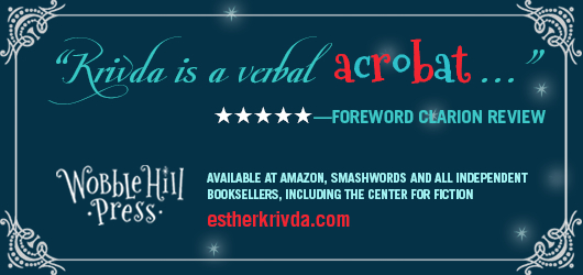 """krivda is a verbal acrobat…"" 5 Stars Foreword Clarion Review. Wobble Hill Press. Available at Amazon, Smashwords, and all independent booksellers, including the Center for Fiction. estherkrivda.com"