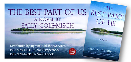 THE BEST PART OF US, A NOVEL BY SALLY COLE-MISCH. Distributed by Ingram Publisher Services. ISBN 978-1-63152-741-8 Paperback. ISBN 978-1-63152-742-5 Ebook.
