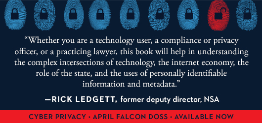 """Whether you are a technology user, a compliance or privacy officer, or a practicing lawyer, this book will help in understanding the complex intersections of technology, the internet economy, the role of the state, and the uses of personally identifiable information and meta data."" Rick Ledgett, former deputy director, NSA Cyber Privacy April Falcon Doss Available Now"