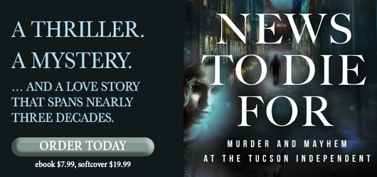 A thriller. A mystery….And a love story that spans nearly three decades. Order Today News to Die For Murder and Mayhem at the Tucson Independent ebook $7.99 softcover $19.99