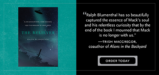 """""""Ralph Blumenthal has so beautifully captured the essence of Mack's soul and his relentless curiosity that by the end of the book I mourned that Mack is no longer with us."""" - Trish Macgregor, coauthor of Aliens in the Backyard Order Today The Believer"""