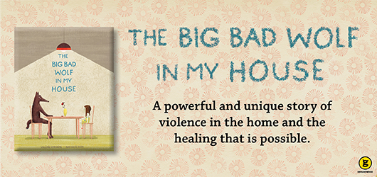 The Big Bad Wolf in My House - A powerful and unique story of violence in the home and the healing that is possible Groundwood Books