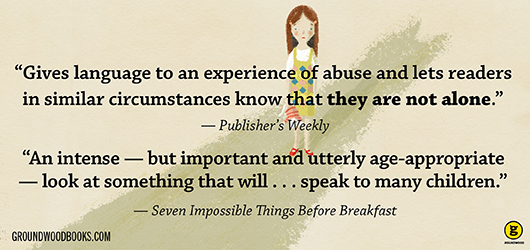 """Gives language to an experience of abuse that lets readers in similar circumstances know that they are not alone."" Publishers Weekly ""An intense - but important and utterly age appropriate - look at something that will…speak to many children."" -Seven Impossible Things Before Breakfast groundwoodbooks.com"