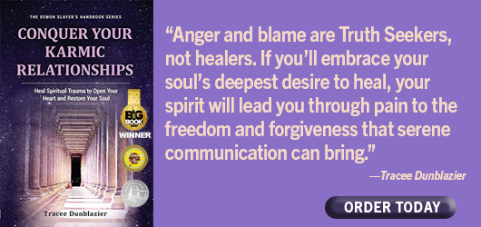 """Conquer Your Karmic Relationships """"Anger and blame are Truth Seeker, not healers. If you'll embrace your soul's deepest desire to heal, your spirit will lead you through pain to the freedom and forgiveness that serene communication can bring."""" Tracee Dunblazier Order Today"""