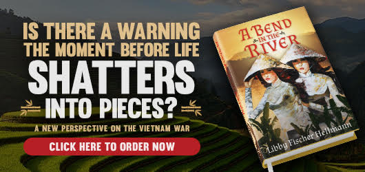 Is there a warning the moment before life shatters into pieces? A new perspective on the Vietnam War Click here to order no A Bend in the River Libby Fischer Hellmann