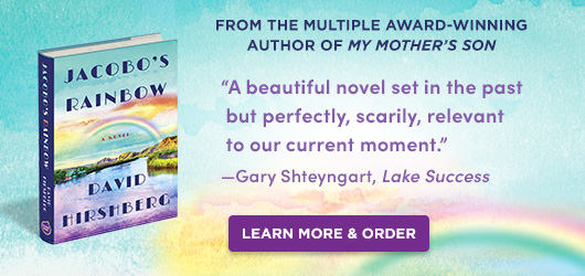 """Jacobo's Rainbow David Hirshberg From the multiple award-winning author of My Mother's Son """"A beautiful novel set in the past but perfectly, scarily, relevant to our current moment."""" Gary Shteyngart Lake Success Order Now"""