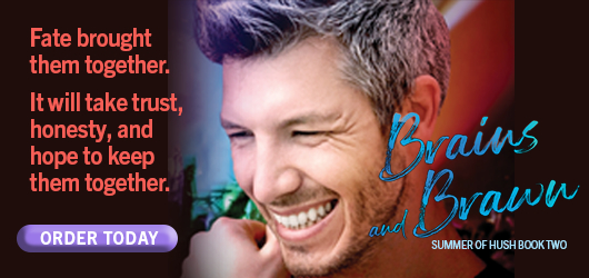 Fate brought them together. It will take trust, honesty, and hope to keep them together. Order Today Brains and Brawn Summer of Hush Book Two