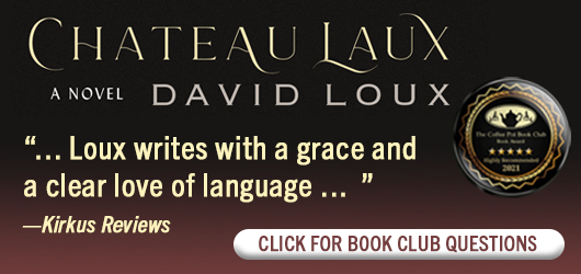 """Chateau Laux A Novel David Loux """"…Loux writes with a grace and a clear love of language…"""" Kirkus Reviews Click for book club questions"""