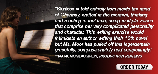 """""""Skinless is told entirely from inside the mind of Charmay, crafted in the moment, thinking and reacting in real time, using multiple voices that comprise her very complicated personality and character. This writing exercise would intimidate an author writing their 10th novel, but Ms. Moor has pulled off this legerdemain gracefully, compassionately and compellingly."""" Mark McGlaughlin Production Reviews Order Today"""