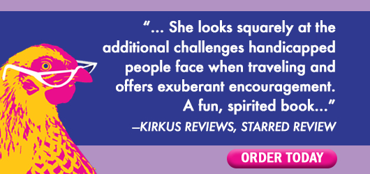 """""""…She looks squarely at the additonal challenges handicapped people face when traveling and offers exuberant encouragement. A fun, spirited book…"""" Kirkus Reviews Starred Review Order Today"""