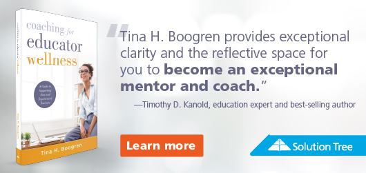 """Coaching for Educator Wellness - """"Tina H. Boogren provides exceptional clarity & the reflective space for you to become an exceptional mentor and coach."""" Timothy D. Kanold, education expert and best-selling author Learn More Solution Tree"""