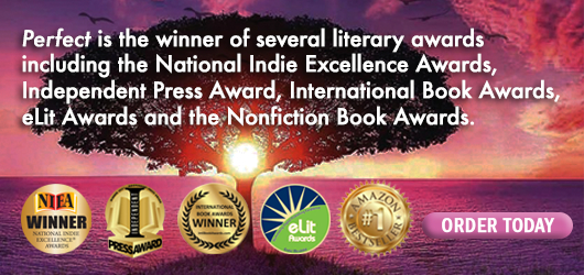 Perfect is the winner of several literary awards including the National Indie Excellence Awards, Independent Press Award, International Book Awards, eLit Awards, and the Nonfiction Book Awards Order Today