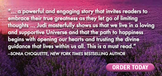 """""""…a powerful and engaging story that invites readers to embrace their true greatness as they let go of limiting thoughts…Judi masterfully shows us that we live in a loving and supportive Universe and that the path to happiness begins with opening our hearts and trusting the divine guidance that lives within us all. This is a must-read."""" Sonia Choquette, New York Times bestselling author"""