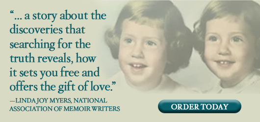 """""""…a story about the discoveries that searching for the truth reveals, how it sets you free and offers the gift of love."""" Linda Joy Meyers, National Association of Memoir Writers Order Today"""