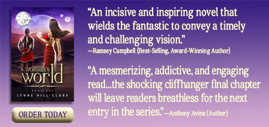 """A Woman's World """"An incisive and inspring novel that wields the fantastic to convey a timely and challenging vision."""" Ramsey Campbell (Best-selling, award winning author) """"A mesmerizing, addictive, and engaging read…the shocking cliffhanger final chapter will leave readers breathless for the next entry in the series."""" Anthony Avina, author"""