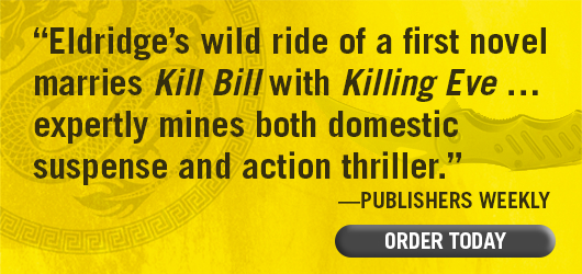 """Eldridge's wild ride of a first novel marries Kill Bill with Killing Eve … expertly mines both domestic suspense and action thriller."" —Publishers Weekly. ORDER TODAY"