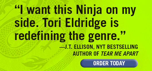 """I want this Ninja on my side. Tori Eldridge is redefining the genre."" —J.T. Ellison, NYT bestselling author of TEAR ME APART. ORDER TODAY."