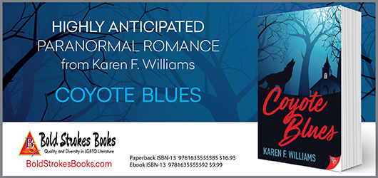Highly anticipated Paranormal Romance from Karen F. Williams.Coyote Blues. BoldStrokeBooks.com Paperback ISBN: 9781635555585 $16.95 Ebook ISBN-13 9781635555592 $9.99